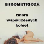 Endometrioza – zmora współczesnych kobiet